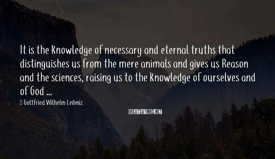 Gottfried Wilhelm Leibniz Sayings: It is the knowledge of necessary and eternal truths that distinguishes us from the mere