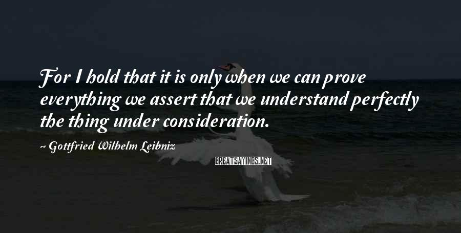 Gottfried Wilhelm Leibniz Sayings: For I hold that it is only when we can prove everything we assert that