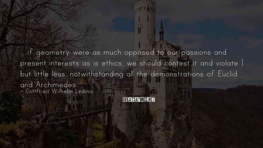 Gottfried Wilhelm Leibniz Sayings: ... if geometry were as much opposed to our passions and present interests as is