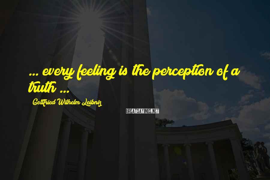 Gottfried Wilhelm Leibniz Sayings: ... every feeling is the perception of a truth ...