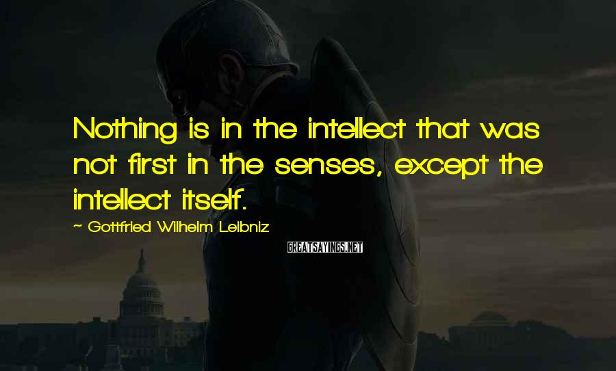 Gottfried Wilhelm Leibniz Sayings: Nothing is in the intellect that was not first in the senses, except the intellect