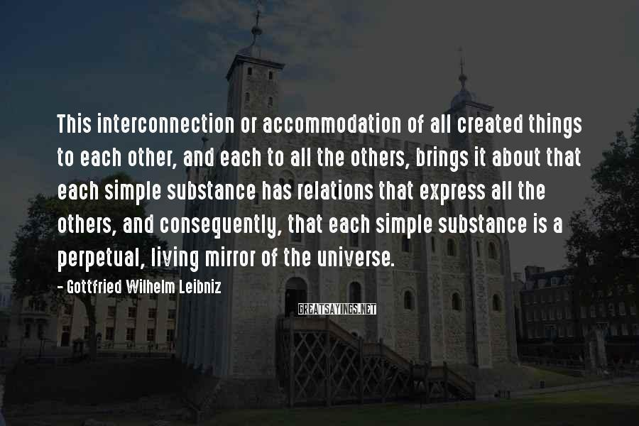 Gottfried Wilhelm Leibniz Sayings: This interconnection or accommodation of all created things to each other, and each to all