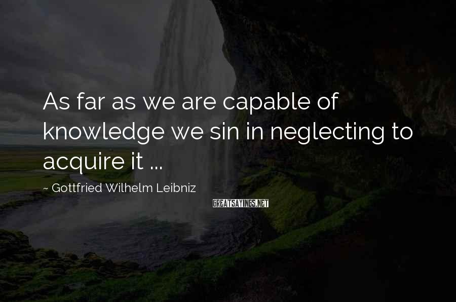 Gottfried Wilhelm Leibniz Sayings: As far as we are capable of knowledge we sin in neglecting to acquire it