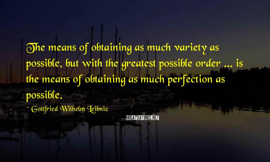Gottfried Wilhelm Leibniz Sayings: The means of obtaining as much variety as possible, but with the greatest possible order