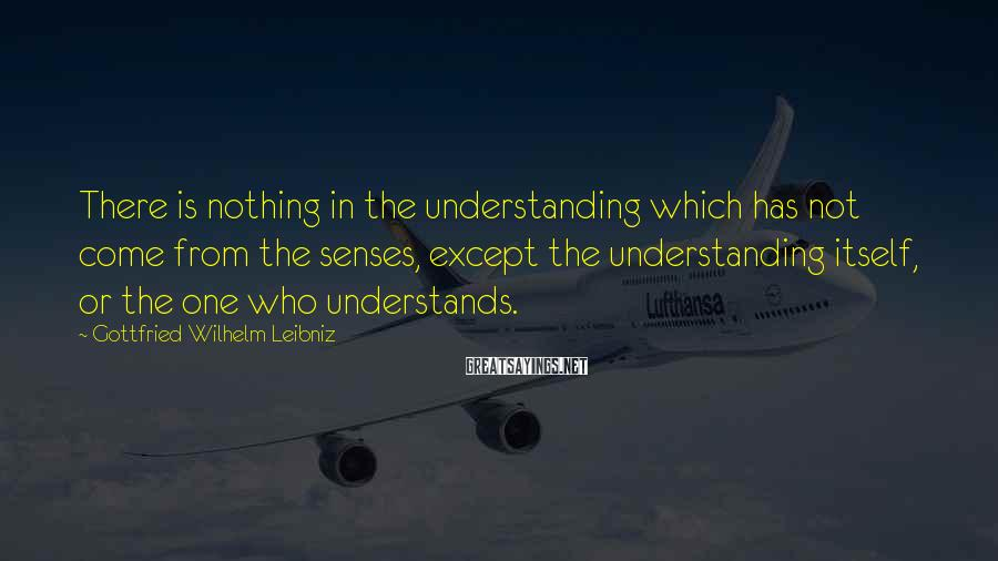Gottfried Wilhelm Leibniz Sayings: There is nothing in the understanding which has not come from the senses, except the