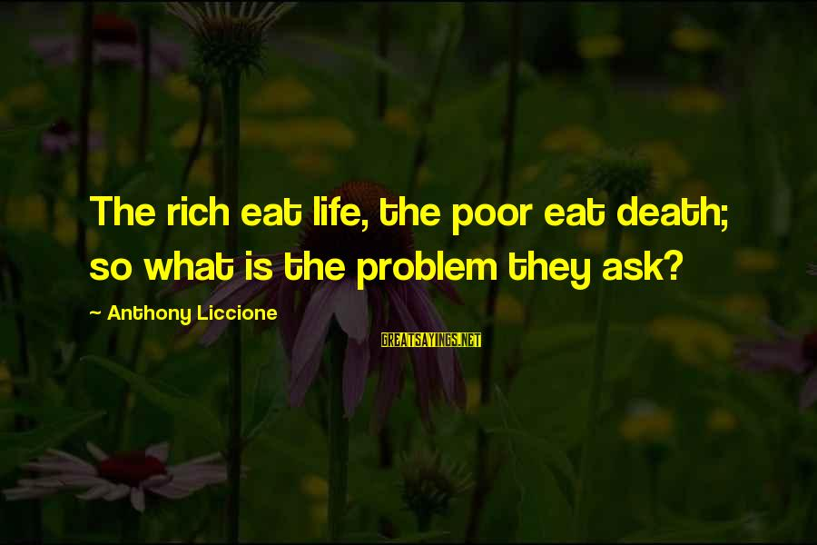 Govenment Sayings By Anthony Liccione: The rich eat life, the poor eat death; so what is the problem they ask?