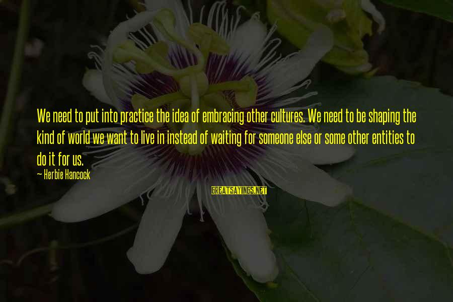 Govenment Sayings By Herbie Hancock: We need to put into practice the idea of embracing other cultures. We need to