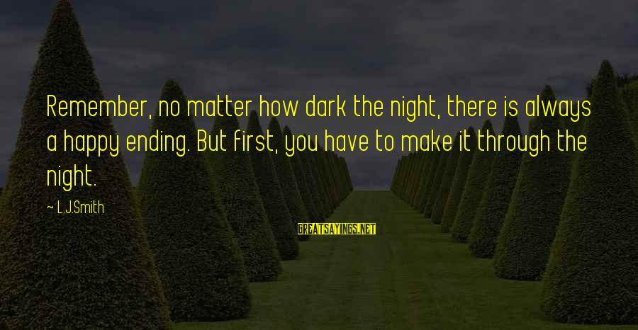 Govenment Sayings By L.J.Smith: Remember, no matter how dark the night, there is always a happy ending. But first,