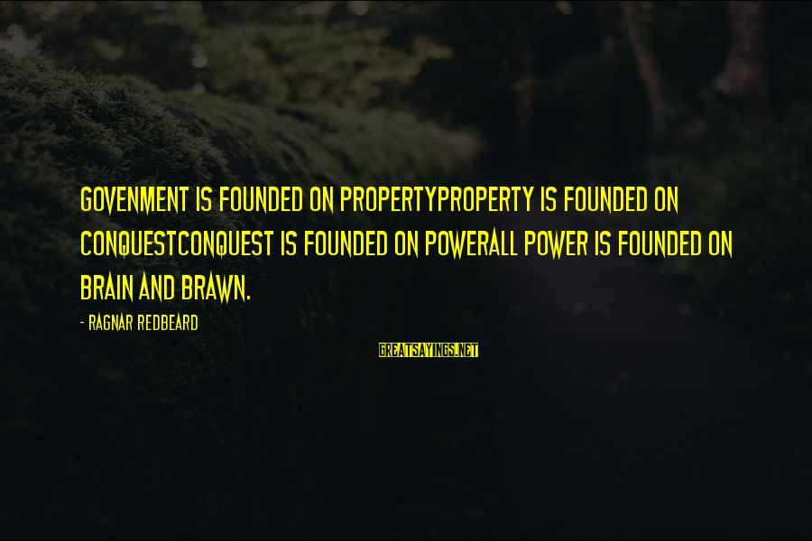 Govenment Sayings By Ragnar Redbeard: Govenment is founded on propertyProperty is founded on conquestConquest is founded on powerAll power is