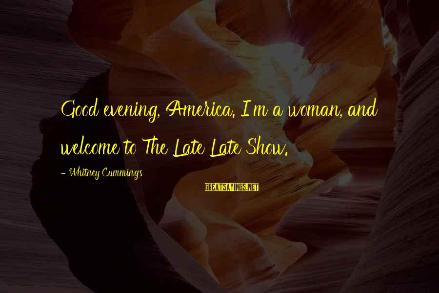 Govenment Sayings By Whitney Cummings: Good evening, America. I'm a woman, and welcome to The Late Late Show.