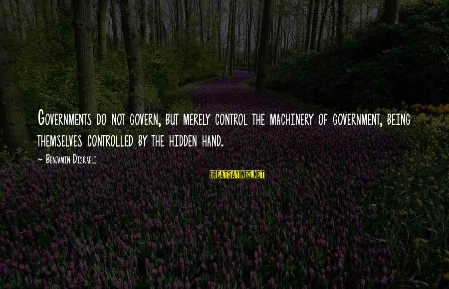 Govern Themselves Sayings By Benjamin Disraeli: Governments do not govern, but merely control the machinery of government, being themselves controlled by