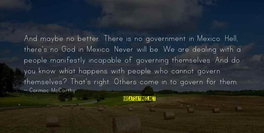 Govern Themselves Sayings By Cormac McCarthy: And maybe no better. There is no government in Mexico. Hell, there's no God in