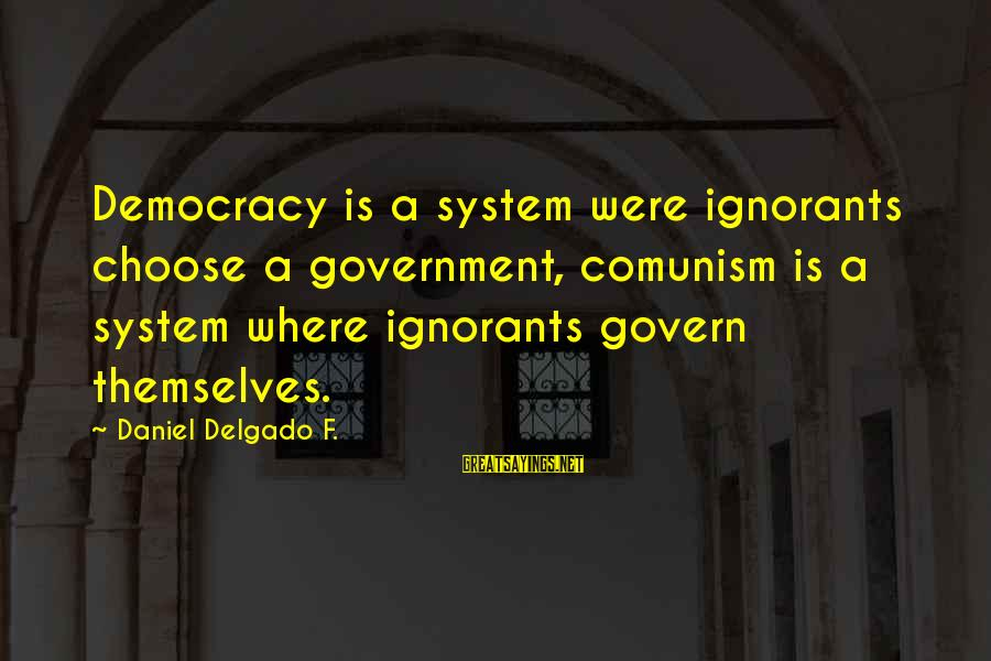 Govern Themselves Sayings By Daniel Delgado F.: Democracy is a system were ignorants choose a government, comunism is a system where ignorants