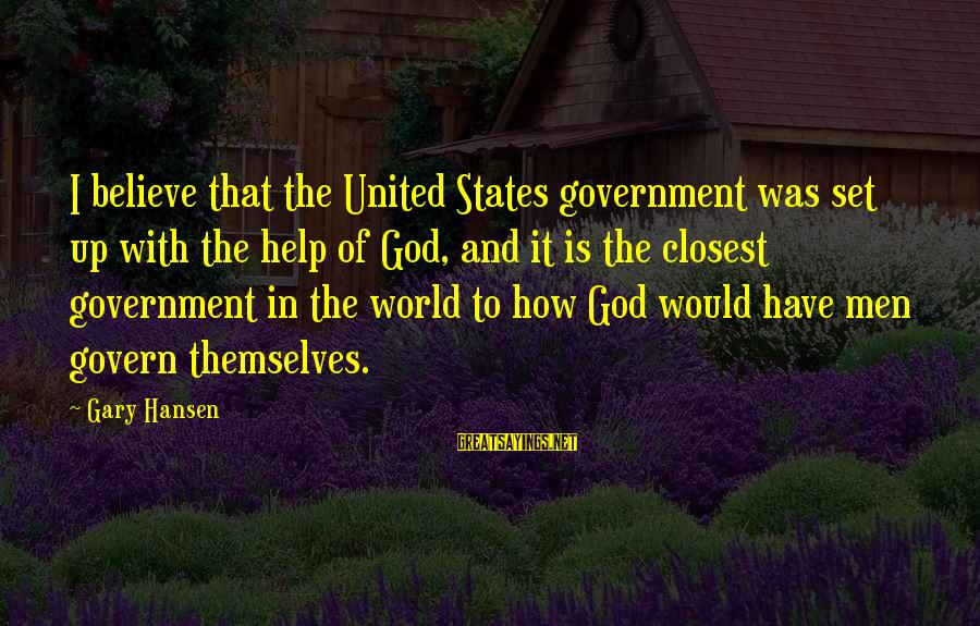 Govern Themselves Sayings By Gary Hansen: I believe that the United States government was set up with the help of God,