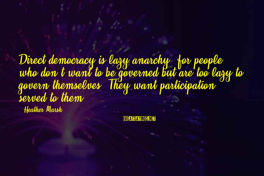 Govern Themselves Sayings By Heather Marsh: Direct democracy is lazy anarchy, for people who don't want to be governed but are