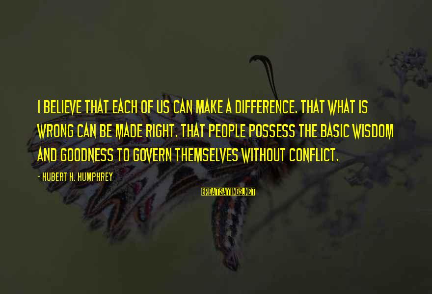Govern Themselves Sayings By Hubert H. Humphrey: I believe that each of us can make a difference. That what is wrong can