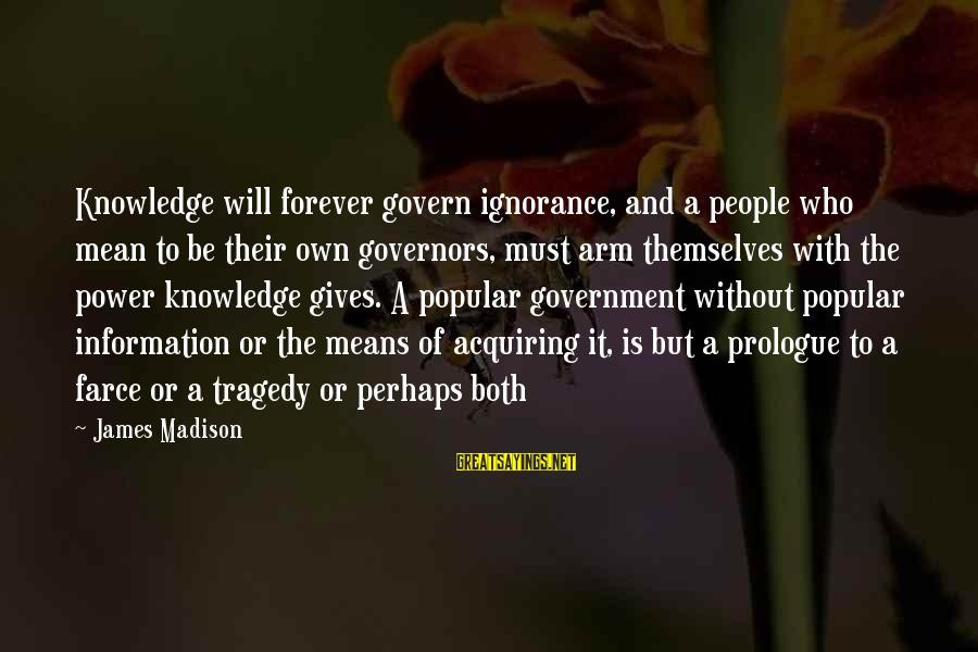 Govern Themselves Sayings By James Madison: Knowledge will forever govern ignorance, and a people who mean to be their own governors,