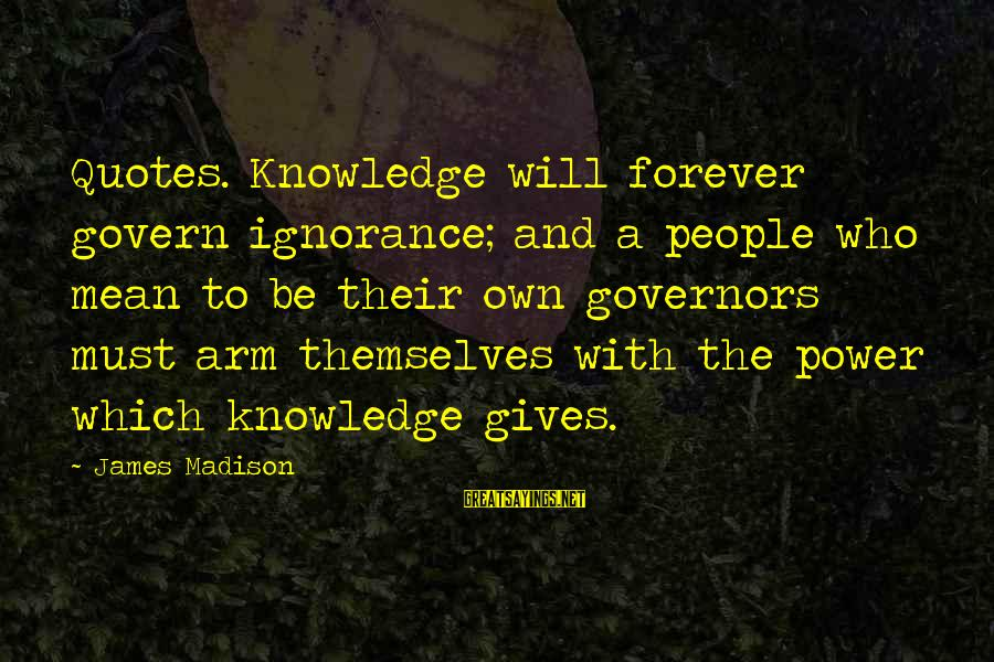 Govern Themselves Sayings By James Madison: Quotes. Knowledge will forever govern ignorance; and a people who mean to be their own