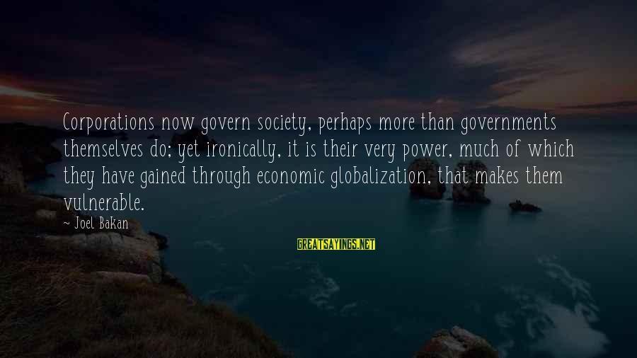 Govern Themselves Sayings By Joel Bakan: Corporations now govern society, perhaps more than governments themselves do; yet ironically, it is their