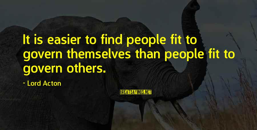 Govern Themselves Sayings By Lord Acton: It is easier to find people fit to govern themselves than people fit to govern