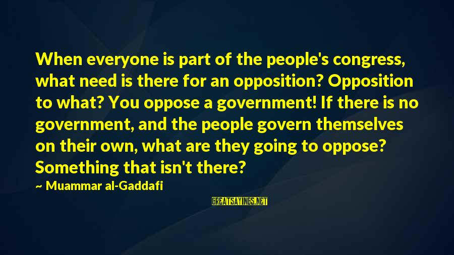 Govern Themselves Sayings By Muammar Al-Gaddafi: When everyone is part of the people's congress, what need is there for an opposition?