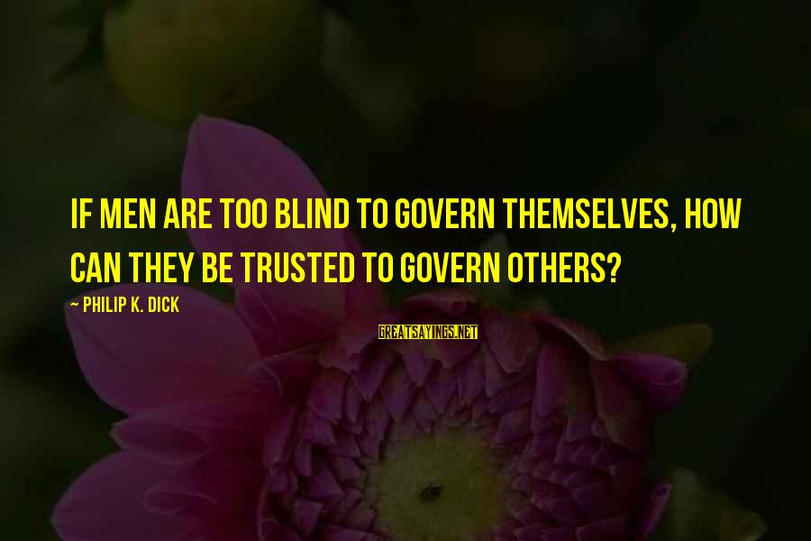Govern Themselves Sayings By Philip K. Dick: If men are too blind to govern themselves, how can they be trusted to govern