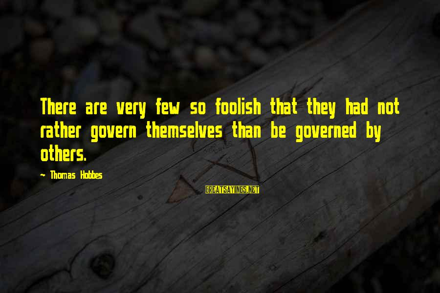 Govern Themselves Sayings By Thomas Hobbes: There are very few so foolish that they had not rather govern themselves than be