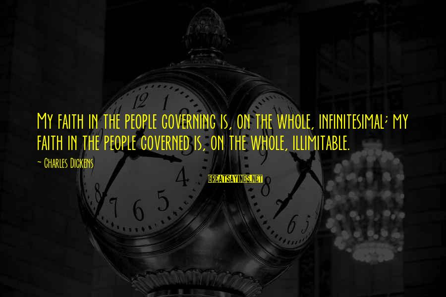 Governed Sayings By Charles Dickens: My faith in the people governing is, on the whole, infinitesimal; my faith in the