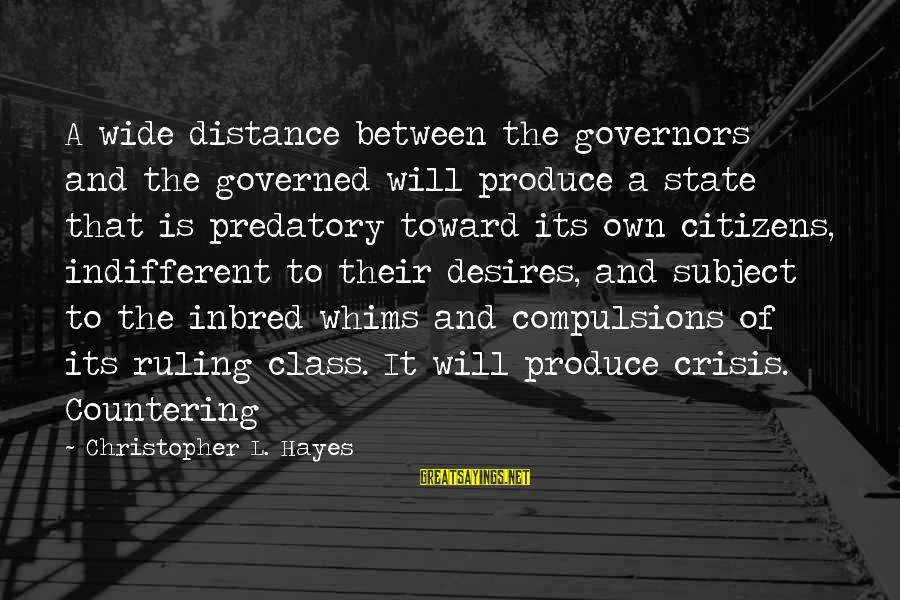 Governed Sayings By Christopher L. Hayes: A wide distance between the governors and the governed will produce a state that is