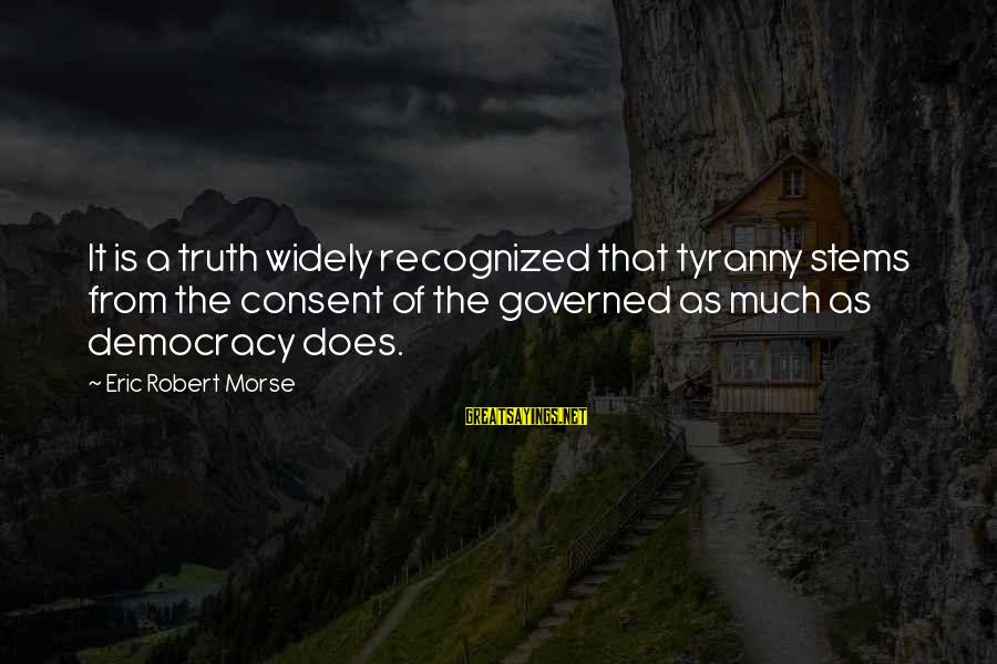 Governed Sayings By Eric Robert Morse: It is a truth widely recognized that tyranny stems from the consent of the governed