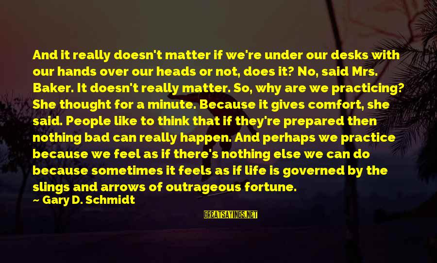 Governed Sayings By Gary D. Schmidt: And it really doesn't matter if we're under our desks with our hands over our