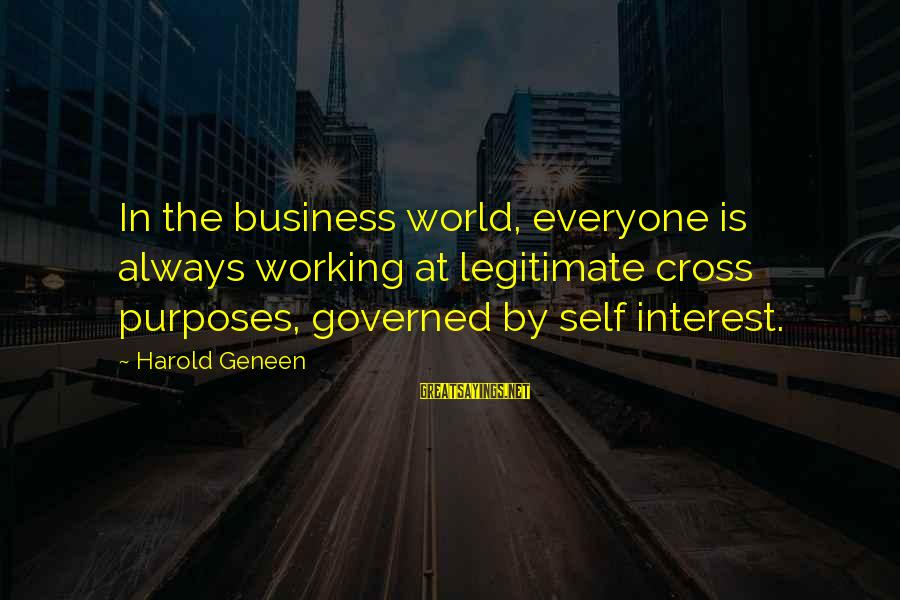 Governed Sayings By Harold Geneen: In the business world, everyone is always working at legitimate cross purposes, governed by self