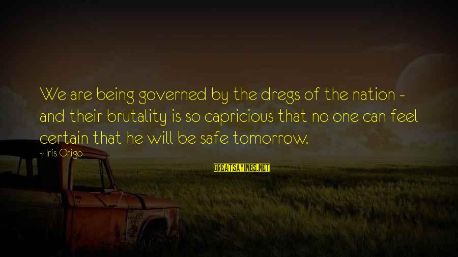 Governed Sayings By Iris Origo: We are being governed by the dregs of the nation - and their brutality is