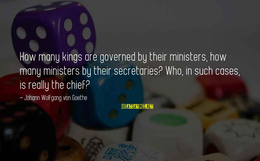 Governed Sayings By Johann Wolfgang Von Goethe: How many kings are governed by their ministers, how many ministers by their secretaries? Who,