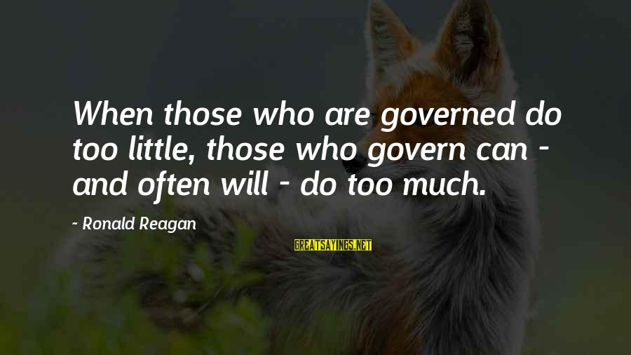 Governed Sayings By Ronald Reagan: When those who are governed do too little, those who govern can - and often