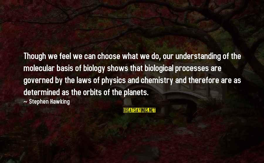 Governed Sayings By Stephen Hawking: Though we feel we can choose what we do, our understanding of the molecular basis