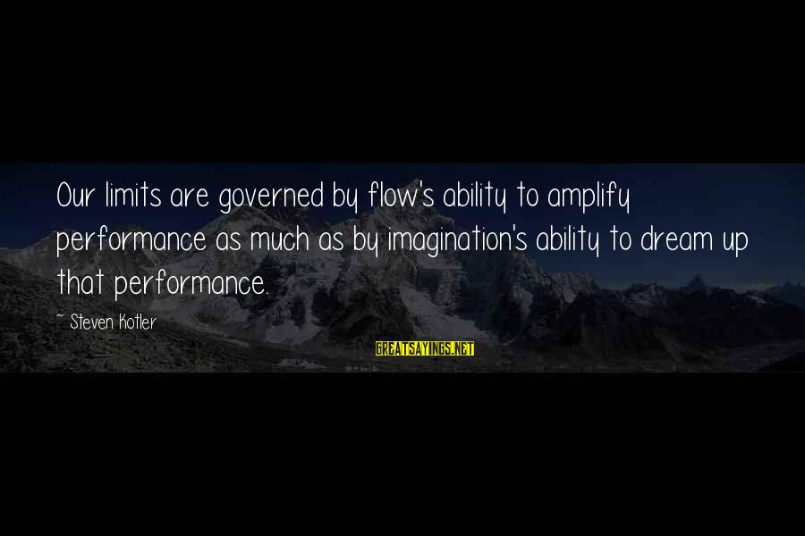 Governed Sayings By Steven Kotler: Our limits are governed by flow's ability to amplify performance as much as by imagination's
