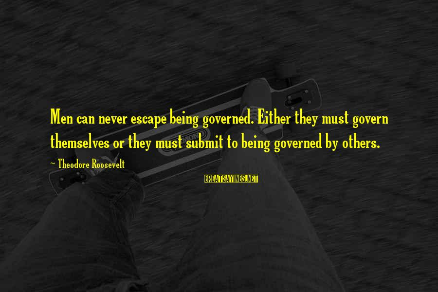 Governed Sayings By Theodore Roosevelt: Men can never escape being governed. Either they must govern themselves or they must submit