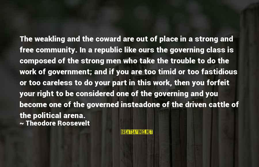 Governed Sayings By Theodore Roosevelt: The weakling and the coward are out of place in a strong and free community.