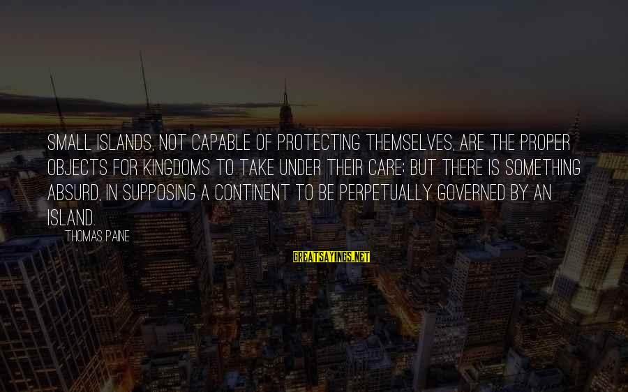 Governed Sayings By Thomas Paine: Small islands, not capable of protecting themselves, are the proper objects for kingdoms to take