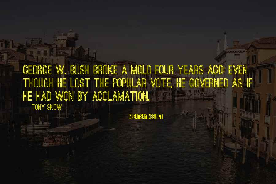 Governed Sayings By Tony Snow: George W. Bush broke a mold four years ago: Even though he lost the popular