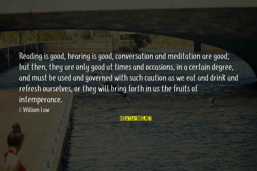 Governed Sayings By William Law: Reading is good, hearing is good, conversation and meditation are good; but then, they are