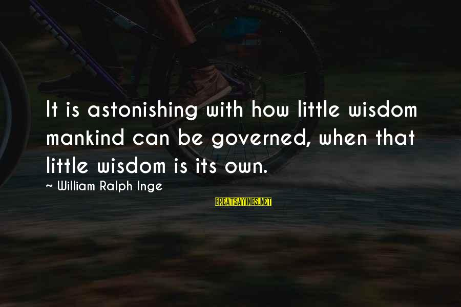 Governed Sayings By William Ralph Inge: It is astonishing with how little wisdom mankind can be governed, when that little wisdom