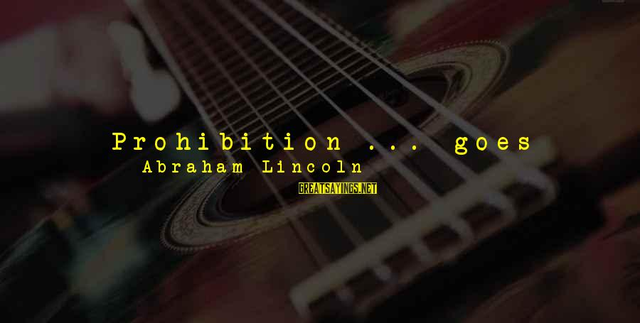Government Out Of Control Sayings By Abraham Lincoln: Prohibition ... goes beyond the bounds of reason in that it attempts to control a
