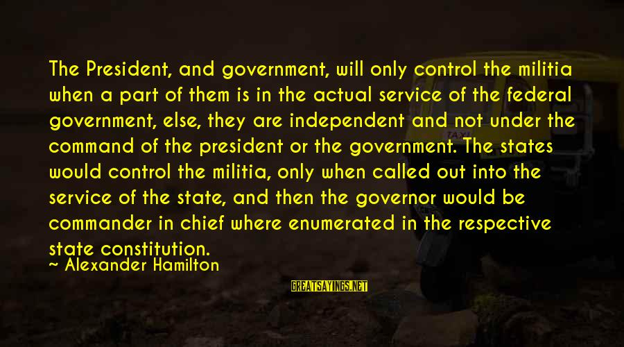 Government Out Of Control Sayings By Alexander Hamilton: The President, and government, will only control the militia when a part of them is