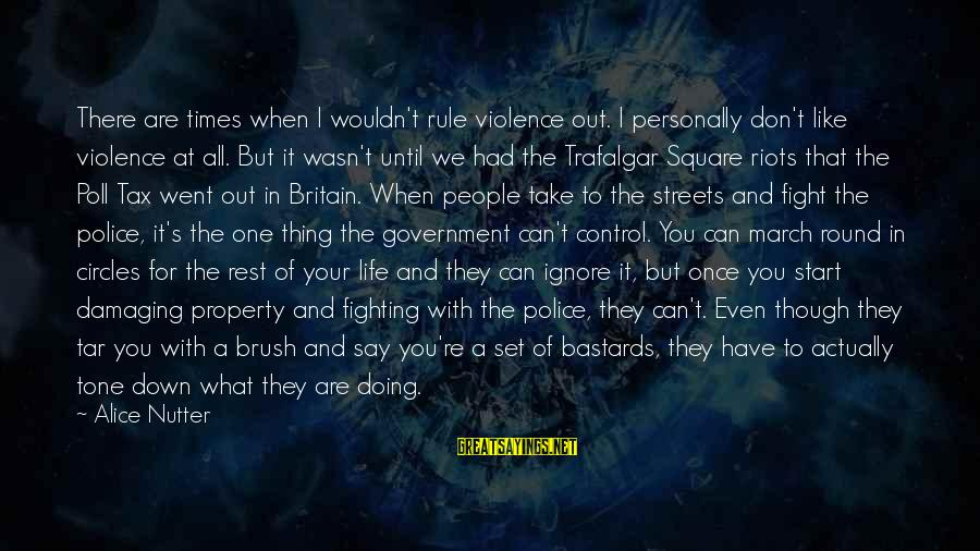 Government Out Of Control Sayings By Alice Nutter: There are times when I wouldn't rule violence out. I personally don't like violence at
