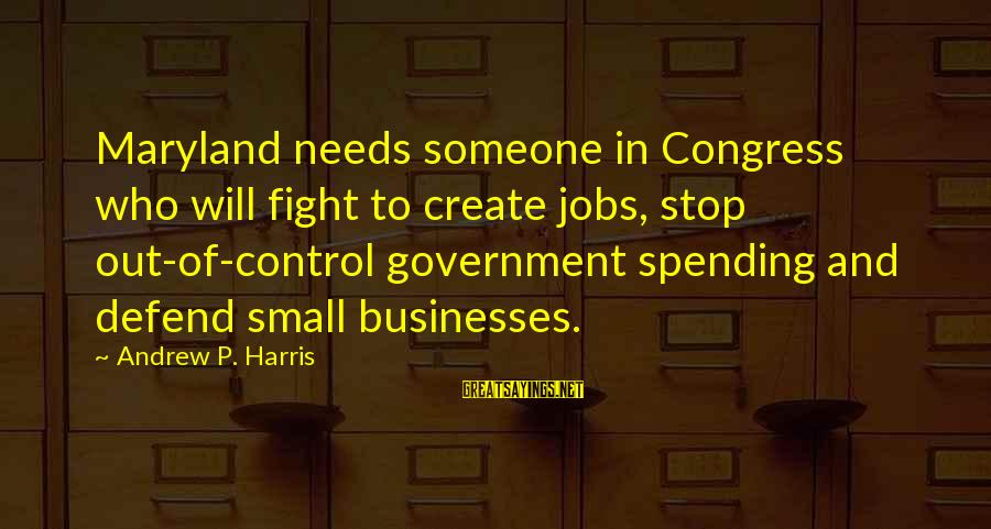 Government Out Of Control Sayings By Andrew P. Harris: Maryland needs someone in Congress who will fight to create jobs, stop out-of-control government spending