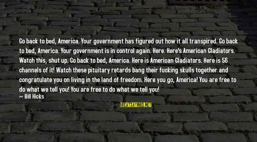 Government Out Of Control Sayings By Bill Hicks: Go back to bed, America. Your government has figured out how it all transpired. Go