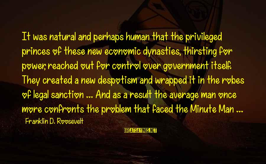 Government Out Of Control Sayings By Franklin D. Roosevelt: It was natural and perhaps human that the privileged princes of these new economic dynasties,