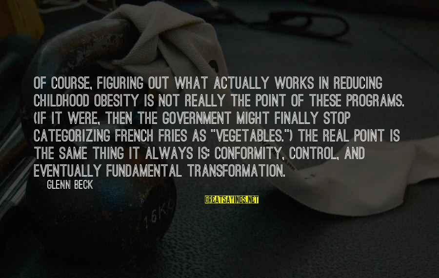 Government Out Of Control Sayings By Glenn Beck: Of course, figuring out what actually works in reducing childhood obesity is not really the